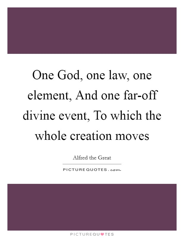 One God, one law, one element, And one far-off divine event, To which the whole creation moves Picture Quote #1