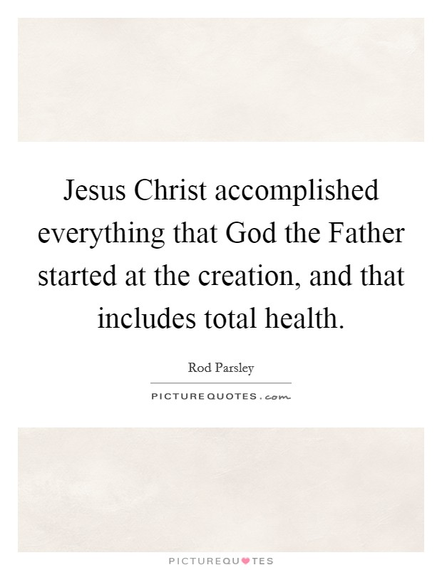 Jesus Christ accomplished everything that God the Father started at the creation, and that includes total health Picture Quote #1