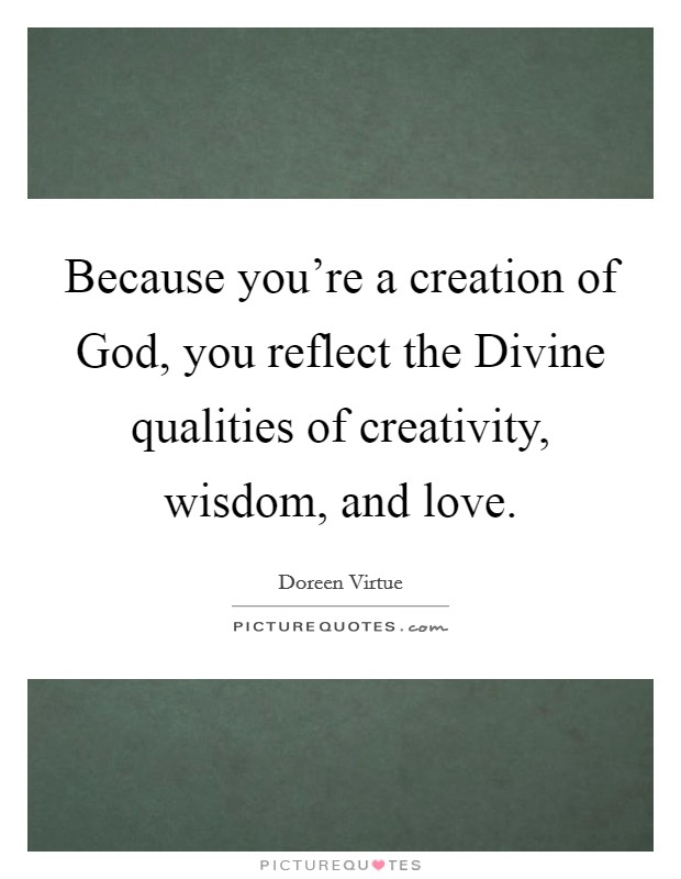 Because you're a creation of God, you reflect the Divine qualities of creativity, wisdom, and love Picture Quote #1