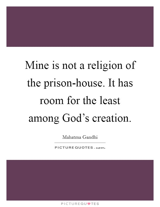 Mine is not a religion of the prison-house. It has room for the least among God's creation Picture Quote #1