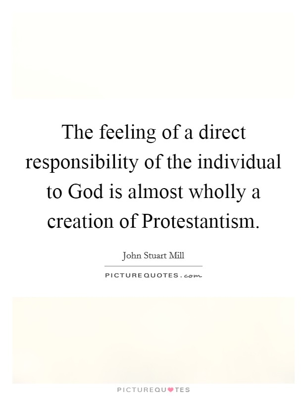 The feeling of a direct responsibility of the individual to God is almost wholly a creation of Protestantism Picture Quote #1