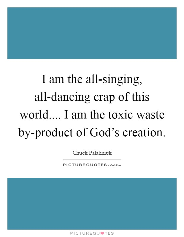 I am the all-singing, all-dancing crap of this world.... I am the toxic waste by-product of God's creation Picture Quote #1