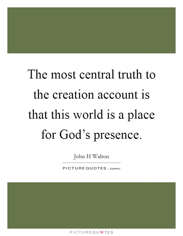 The most central truth to the creation account is that this world is a place for God's presence Picture Quote #1