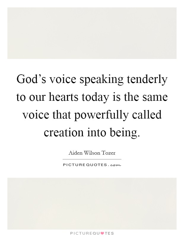 God's voice speaking tenderly to our hearts today is the same voice that powerfully called creation into being Picture Quote #1