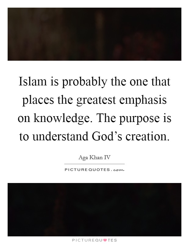 Islam is probably the one that places the greatest emphasis on knowledge. The purpose is to understand God's creation Picture Quote #1