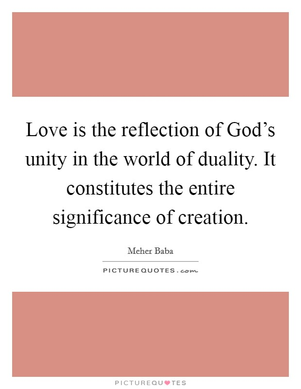 Love is the reflection of God's unity in the world of duality. It constitutes the entire significance of creation Picture Quote #1