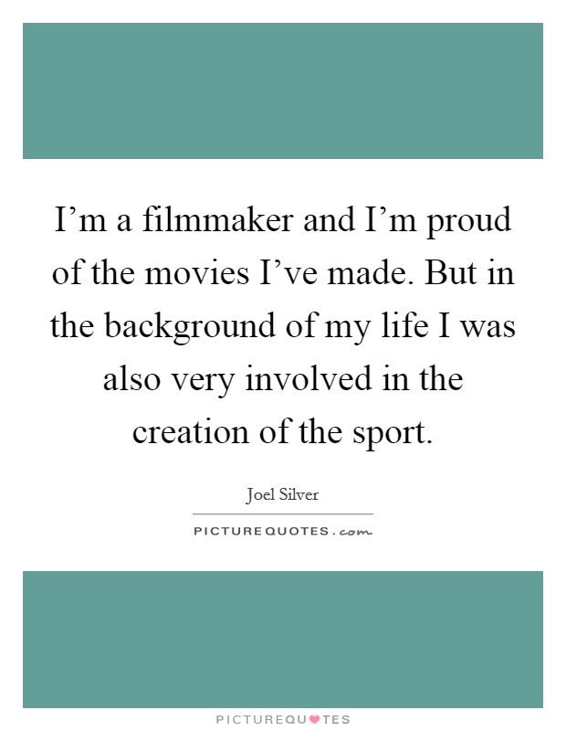 I'm a filmmaker and I'm proud of the movies I've made. But in the background of my life I was also very involved in the creation of the sport Picture Quote #1