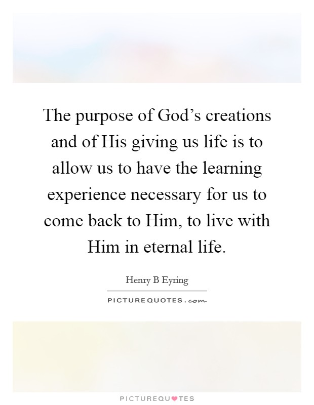 The purpose of God's creations and of His giving us life is to allow us to have the learning experience necessary for us to come back to Him, to live with Him in eternal life Picture Quote #1