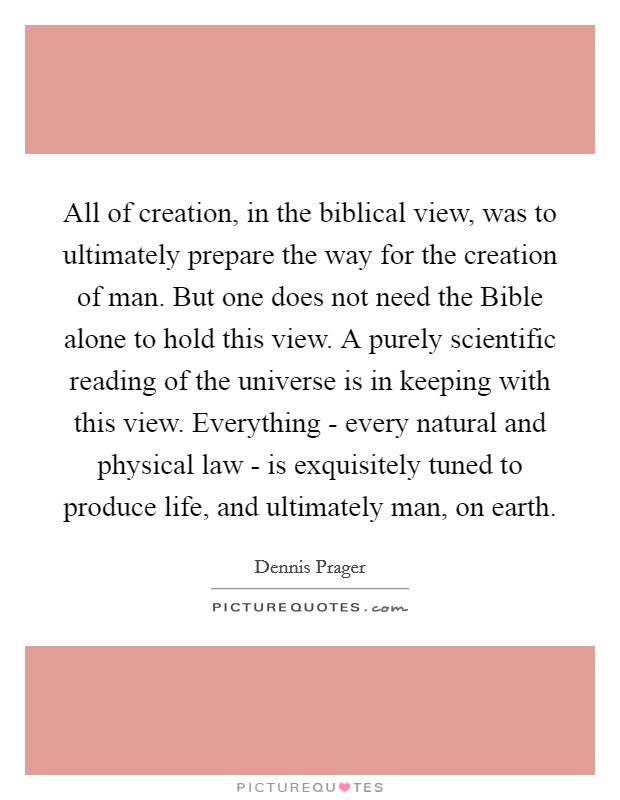 All of creation, in the biblical view, was to ultimately prepare the way for the creation of man. But one does not need the Bible alone to hold this view. A purely scientific reading of the universe is in keeping with this view. Everything - every natural and physical law - is exquisitely tuned to produce life, and ultimately man, on earth Picture Quote #1
