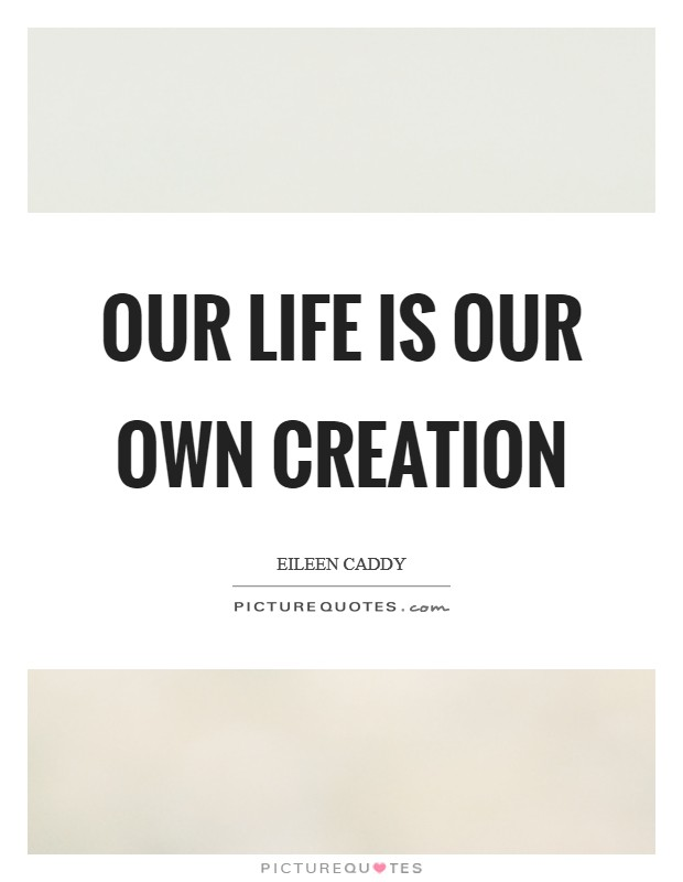 Our life is our own creation Picture Quote #1