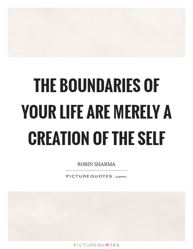The boundaries of your life are merely a creation of the self Picture Quote #1