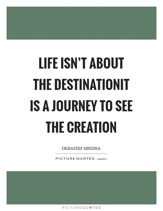 Life isn't about the destinationIt is a journey to see the creation Picture Quote #1