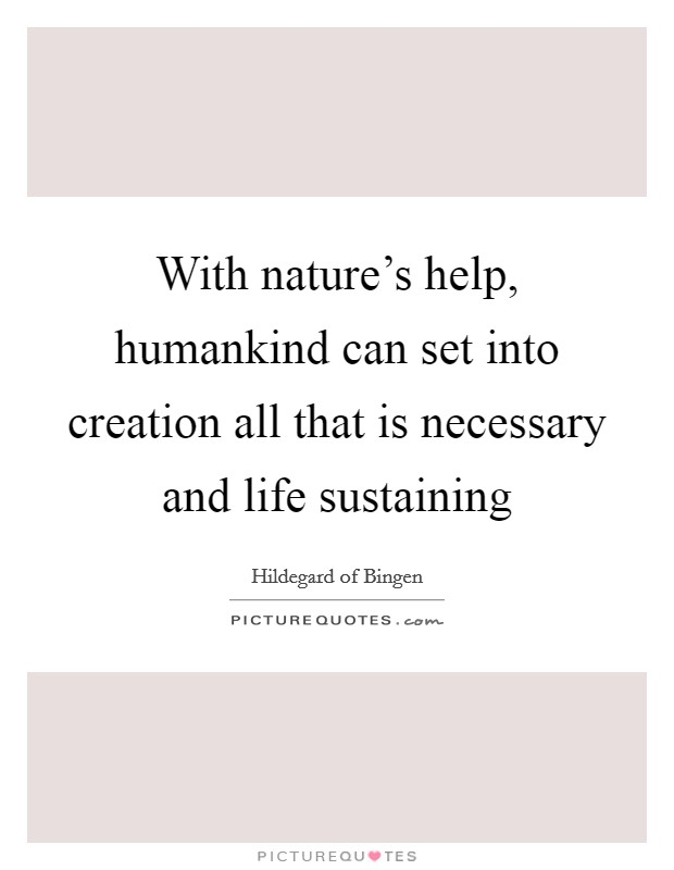 With nature's help, humankind can set into creation all that is necessary and life sustaining Picture Quote #1