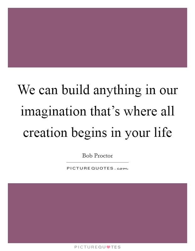 We can build anything in our imagination that's where all creation begins in your life Picture Quote #1