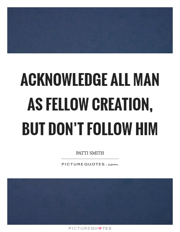Acknowledge all man as fellow creation, but don't follow him Picture Quote #1