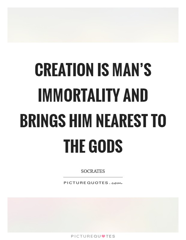 Creation is man's immortality and brings him nearest to the gods Picture Quote #1