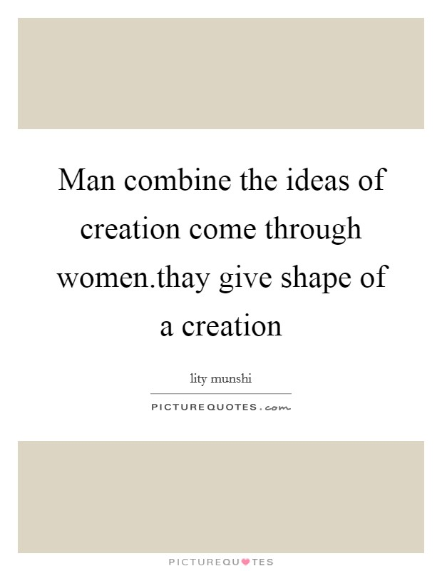 Man combine the ideas of creation come through women.thay give shape of a creation Picture Quote #1