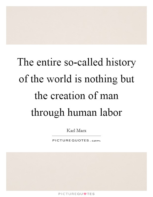 The entire so-called history of the world is nothing but the creation of man through human labor Picture Quote #1