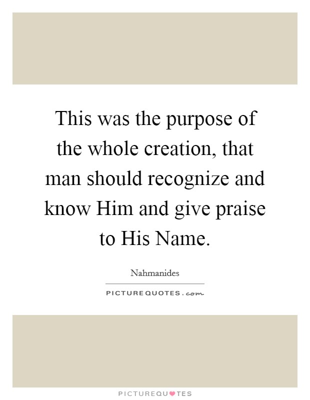 This was the purpose of the whole creation, that man should recognize and know Him and give praise to His Name Picture Quote #1