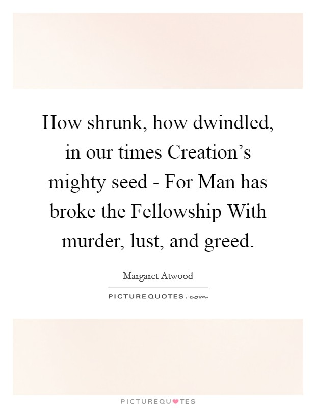 How shrunk, how dwindled, in our times Creation's mighty seed - For Man has broke the Fellowship With murder, lust, and greed Picture Quote #1