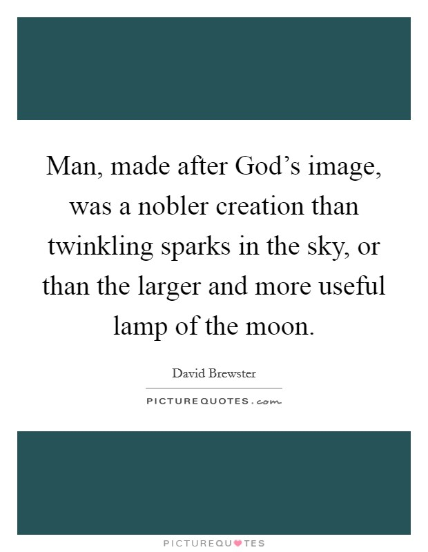 Man, made after God's image, was a nobler creation than twinkling sparks in the sky, or than the larger and more useful lamp of the moon Picture Quote #1
