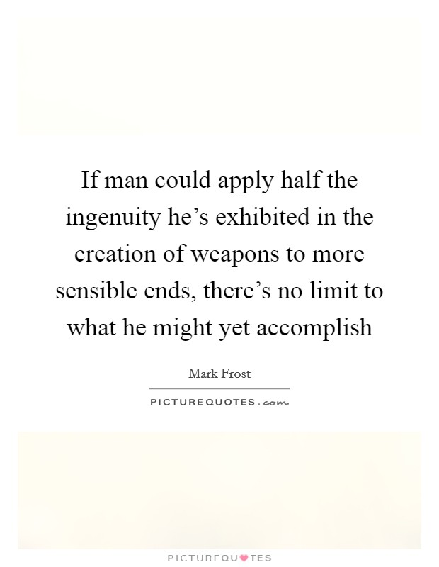 If man could apply half the ingenuity he's exhibited in the creation of weapons to more sensible ends, there's no limit to what he might yet accomplish Picture Quote #1