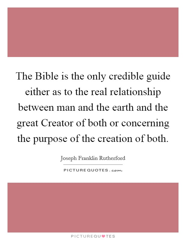 The Bible is the only credible guide either as to the real relationship between man and the earth and the great Creator of both or concerning the purpose of the creation of both Picture Quote #1