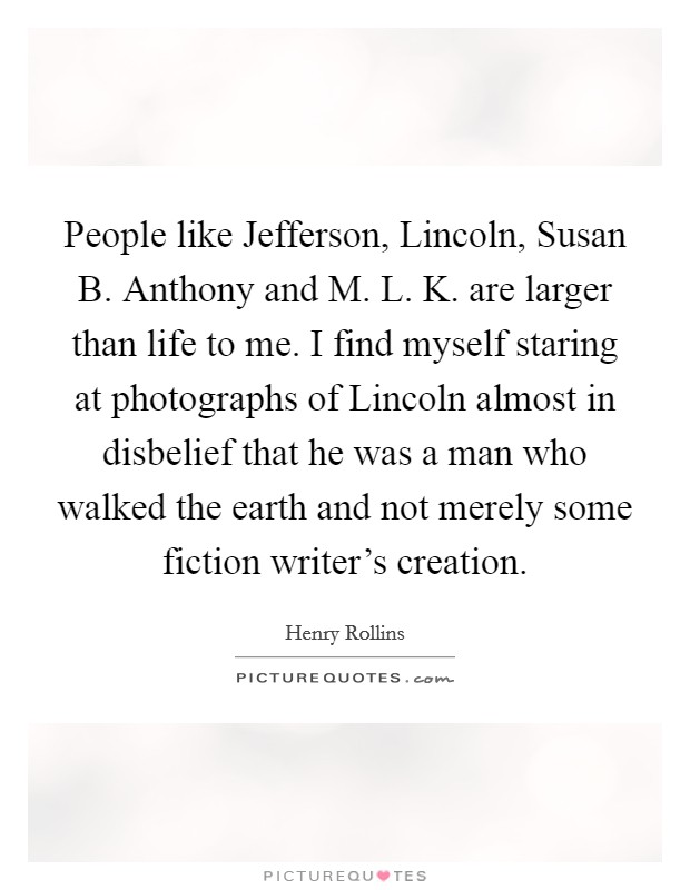People like Jefferson, Lincoln, Susan B. Anthony and M. L. K. are larger than life to me. I find myself staring at photographs of Lincoln almost in disbelief that he was a man who walked the earth and not merely some fiction writer's creation. Picture Quote #1