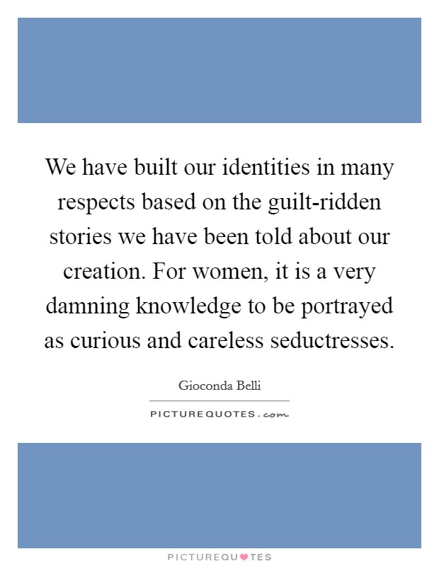 We have built our identities in many respects based on the guilt-ridden stories we have been told about our creation. For women, it is a very damning knowledge to be portrayed as curious and careless seductresses Picture Quote #1