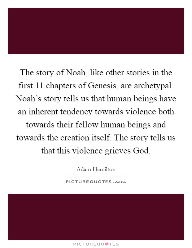 The story of Noah, like other stories in the first 11 chapters of Genesis, are archetypal. Noah's story tells us that human beings have an inherent tendency towards violence both towards their fellow human beings and towards the creation itself. The story tells us that this violence grieves God Picture Quote #1