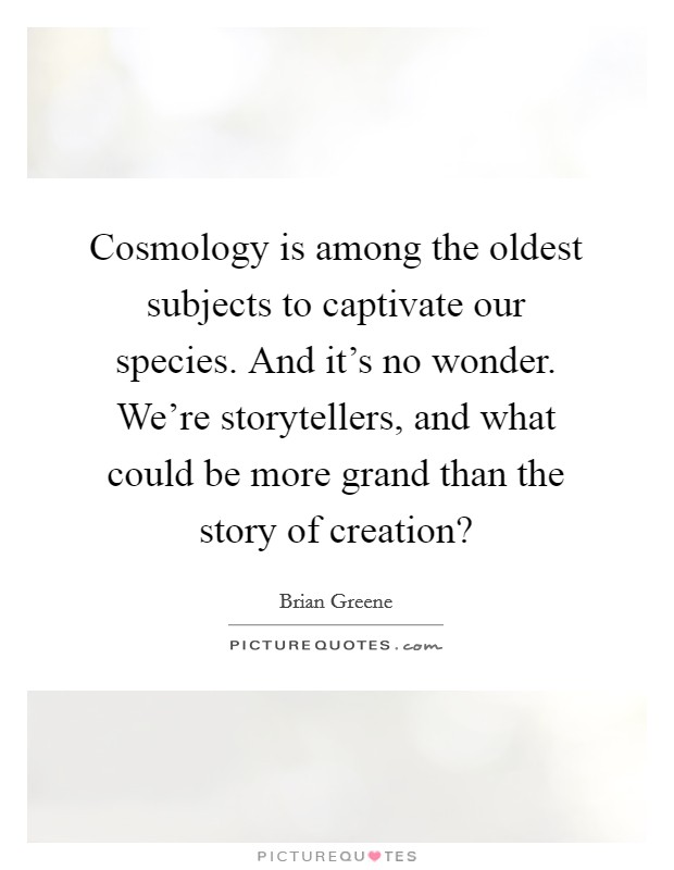 Cosmology is among the oldest subjects to captivate our species. And it's no wonder. We're storytellers, and what could be more grand than the story of creation? Picture Quote #1