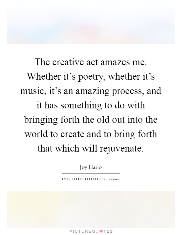 The creative act amazes me. Whether it's poetry, whether it's music, it's an amazing process, and it has something to do with bringing forth the old out into the world to create and to bring forth that which will rejuvenate. Picture Quote #1