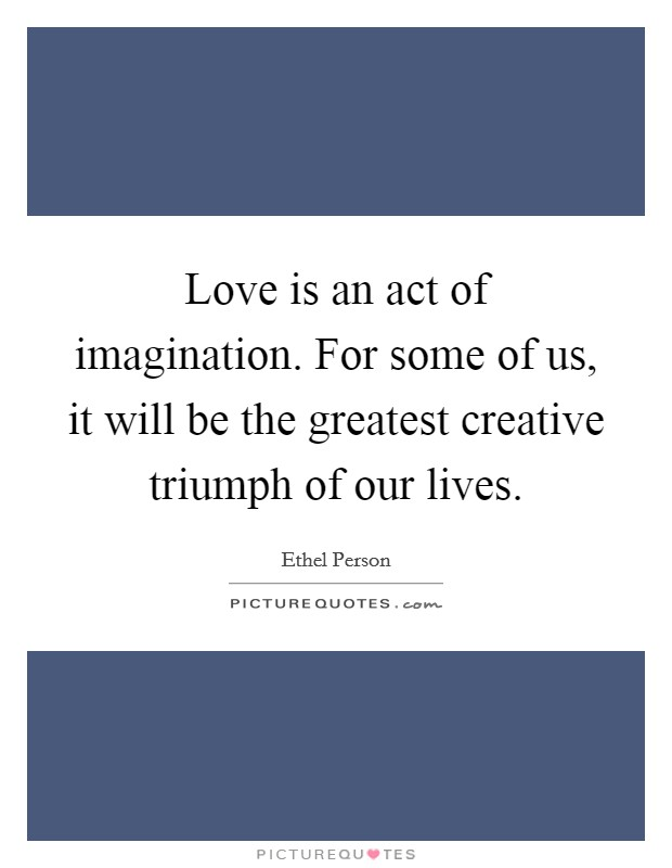 Love is an act of imagination. For some of us, it will be the greatest creative triumph of our lives. Picture Quote #1
