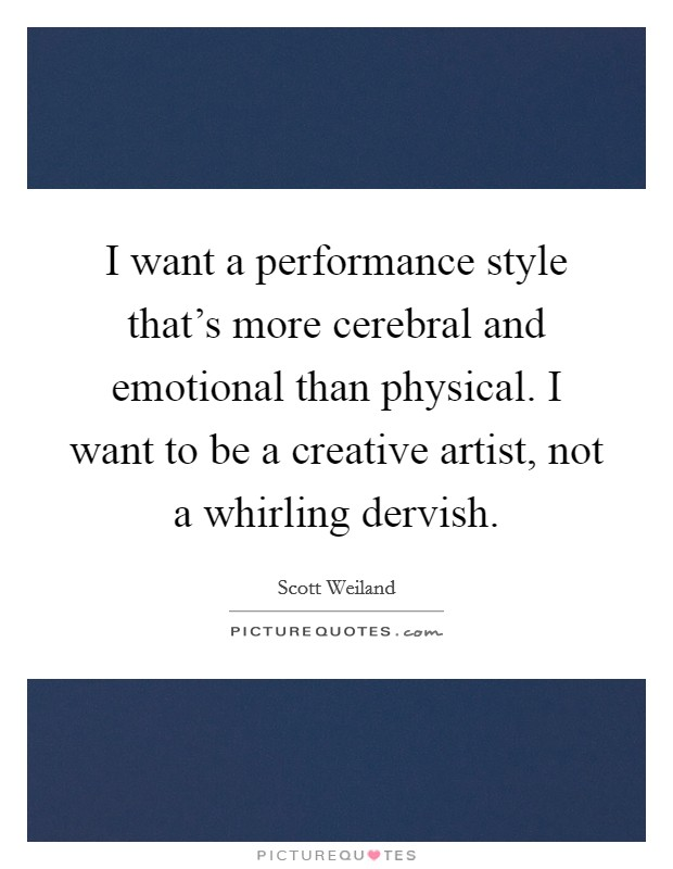 I want a performance style that's more cerebral and emotional than physical. I want to be a creative artist, not a whirling dervish Picture Quote #1