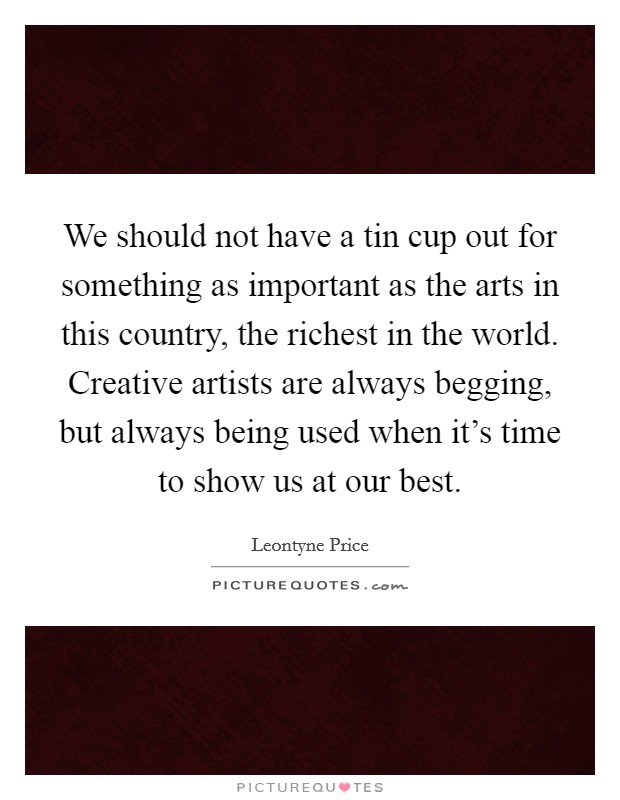 We should not have a tin cup out for something as important as the arts in this country, the richest in the world. Creative artists are always begging, but always being used when it's time to show us at our best Picture Quote #1