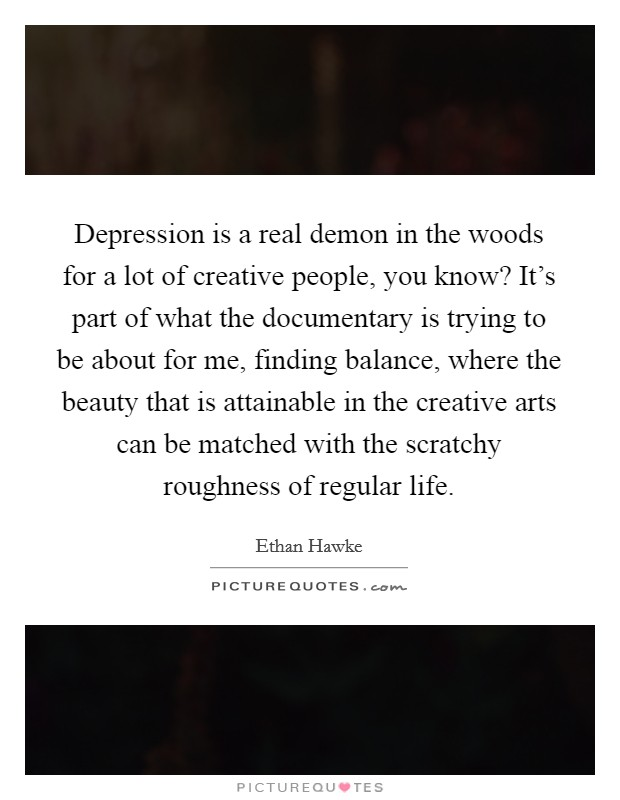 Depression is a real demon in the woods for a lot of creative people, you know? It's part of what the documentary is trying to be about for me, finding balance, where the beauty that is attainable in the creative arts can be matched with the scratchy roughness of regular life Picture Quote #1