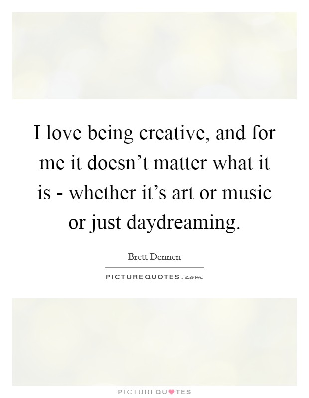 I love being creative, and for me it doesn't matter what it is - whether it's art or music or just daydreaming Picture Quote #1