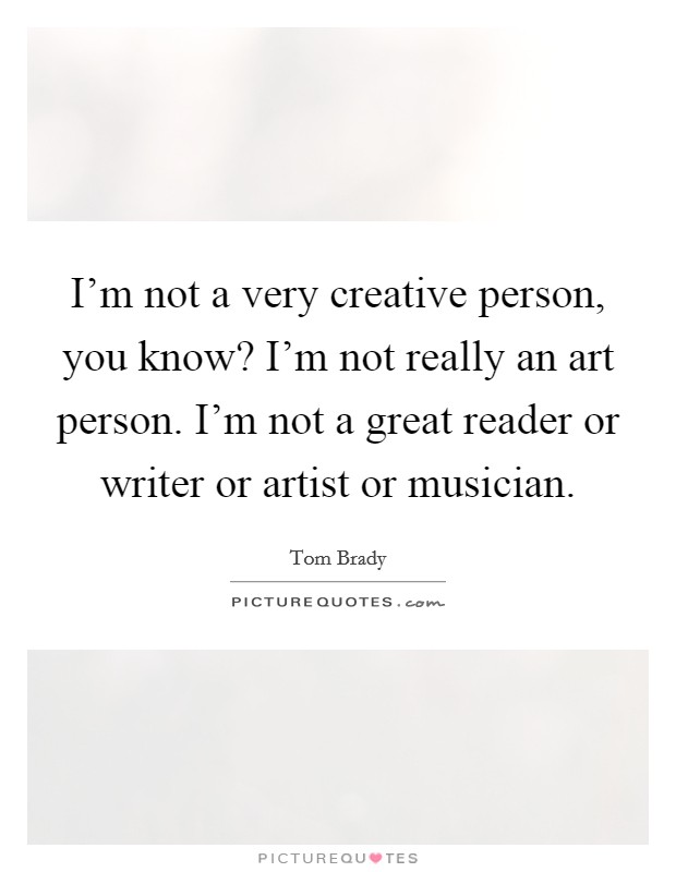 I'm not a very creative person, you know? I'm not really an art person. I'm not a great reader or writer or artist or musician Picture Quote #1