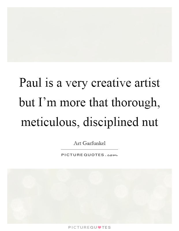 Paul is a very creative artist but I'm more that thorough, meticulous, disciplined nut Picture Quote #1