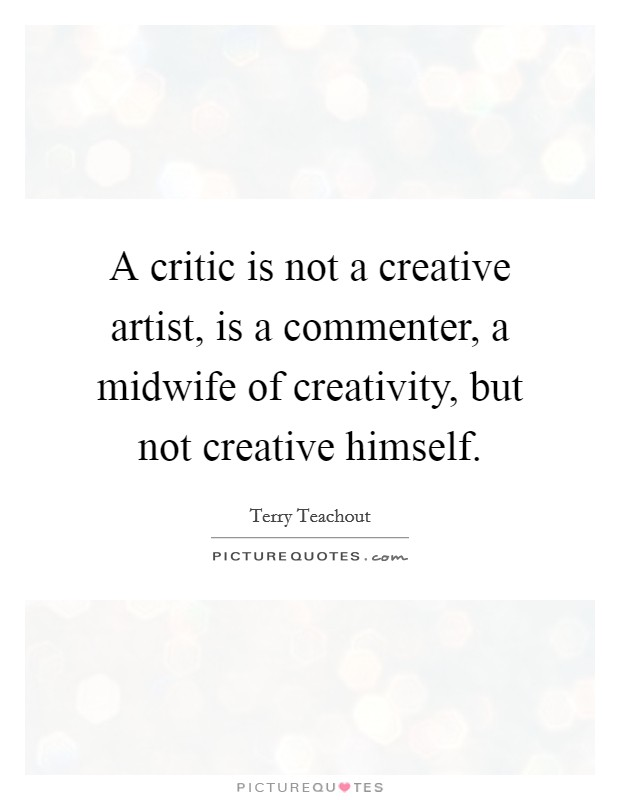 A critic is not a creative artist, is a commenter, a midwife of creativity, but not creative himself. Picture Quote #1