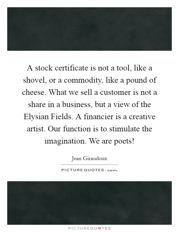 A stock certificate is not a tool, like a shovel, or a commodity, like a pound of cheese. What we sell a customer is not a share in a business, but a view of the Elysian Fields. A financier is a creative artist. Our function is to stimulate the imagination. We are poets! Picture Quote #1