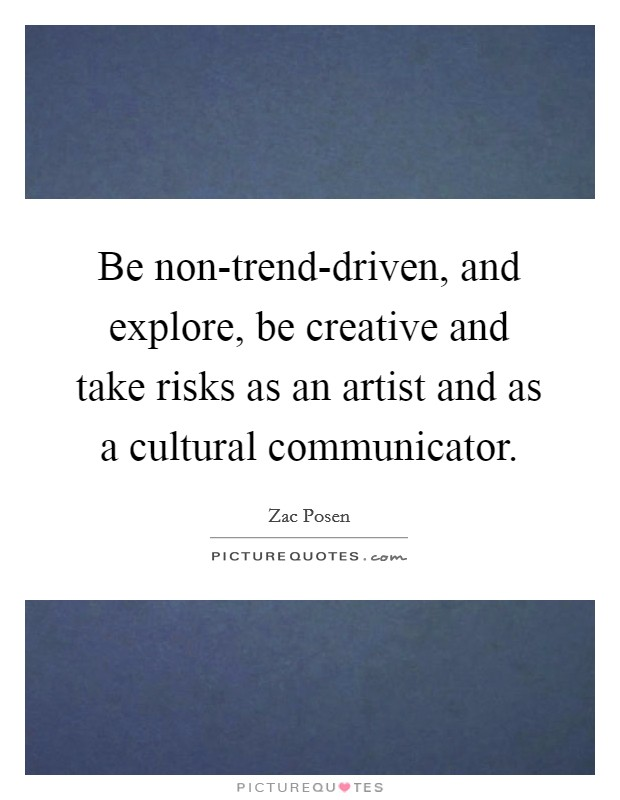 Be non-trend-driven, and explore, be creative and take risks as an artist and as a cultural communicator. Picture Quote #1