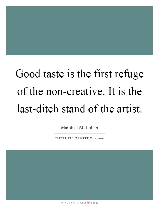 Good taste is the first refuge of the non-creative. It is the last-ditch stand of the artist Picture Quote #1