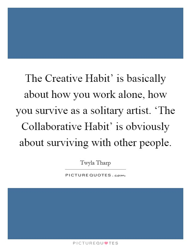 The Creative Habit' is basically about how you work alone, how you survive as a solitary artist. 'The Collaborative Habit' is obviously about surviving with other people Picture Quote #1
