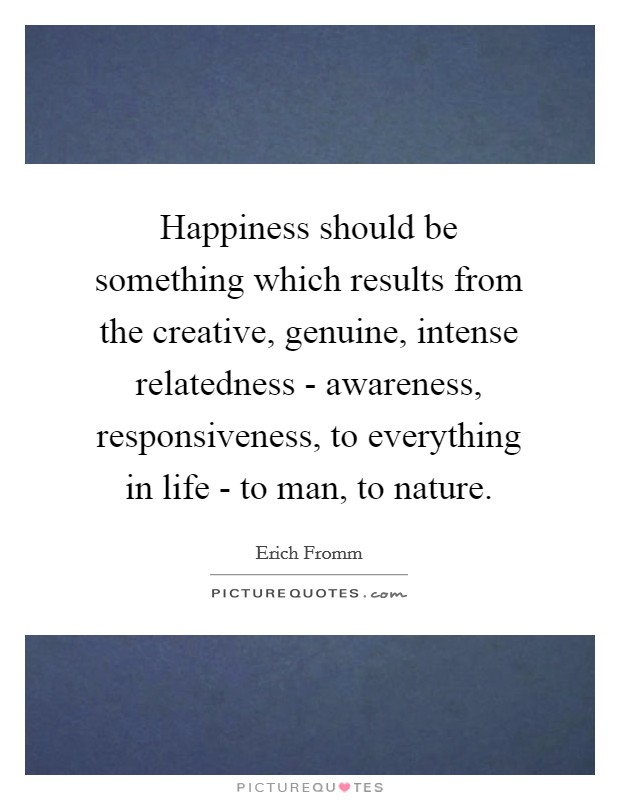 Happiness should be something which results from the creative, genuine, intense relatedness - awareness, responsiveness, to everything in life - to man, to nature Picture Quote #1