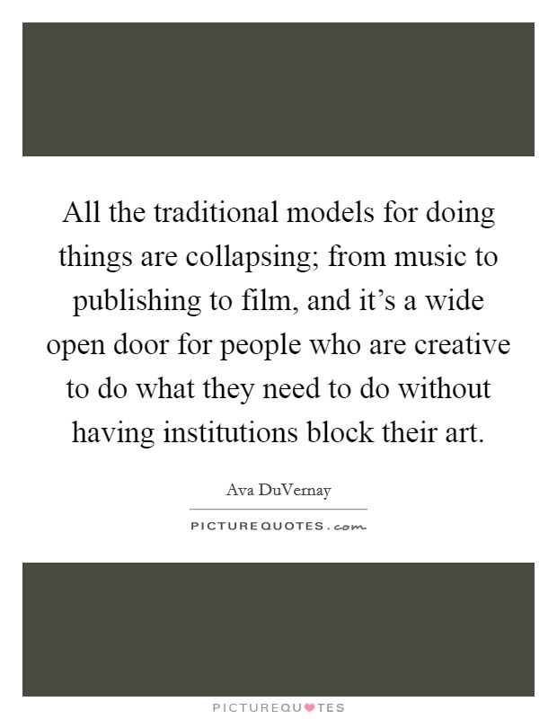 All the traditional models for doing things are collapsing; from music to publishing to film, and it's a wide open door for people who are creative to do what they need to do without having institutions block their art Picture Quote #1