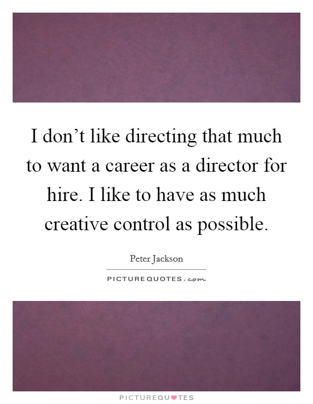 I don't like directing that much to want a career as a director for hire. I like to have as much creative control as possible Picture Quote #1