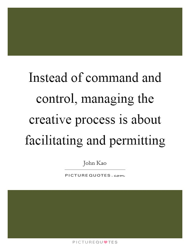 Instead of command and control, managing the creative process is about facilitating and permitting Picture Quote #1