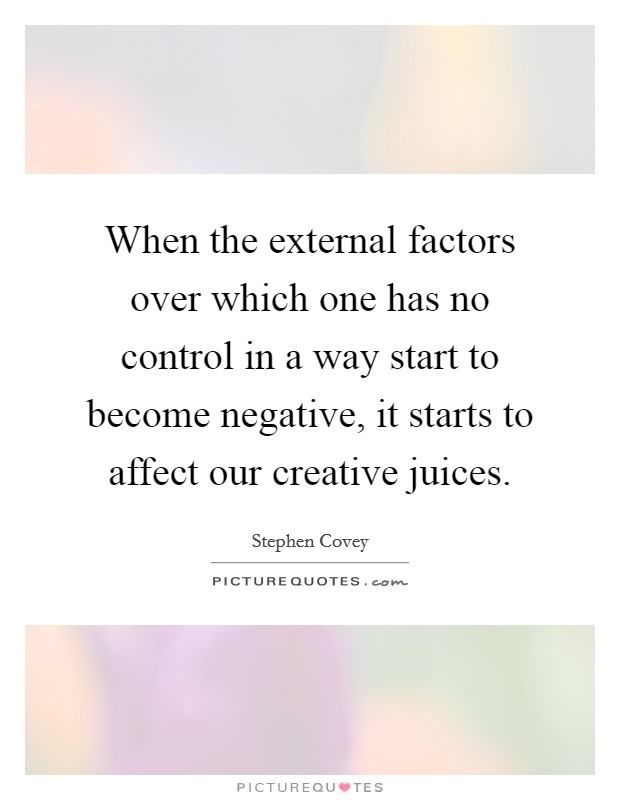 When the external factors over which one has no control in a way start to become negative, it starts to affect our creative juices Picture Quote #1