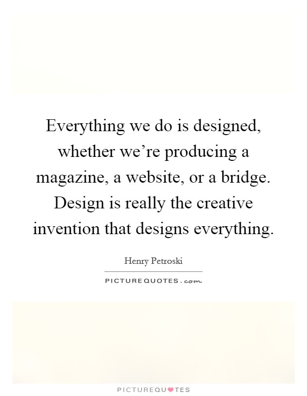 Everything we do is designed, whether we're producing a magazine, a website, or a bridge. Design is really the creative invention that designs everything Picture Quote #1
